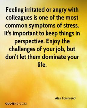 Alan Townsend - Feeling irritated or angry with colleagues is one of the most common symptoms of stress. It's important to keep things in perspective. Enjoy the challenges of your job, but don't let them dominate your life.