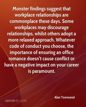Alan Townsend - Monster findings suggest that workplace relationships are commonplace these days. Some workplaces may discourage relationships, whilst others adopt a more relaxed approach. Whatever code of conduct you choose, the importance of ensuring an office romance doesn't cause conflict or have a negative impact on your career is paramount.