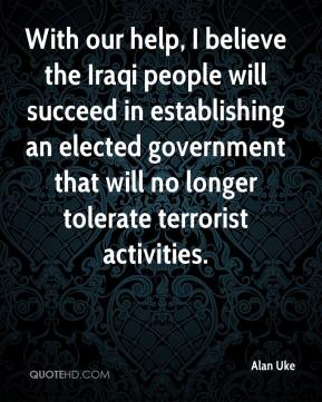 Alan Uke - With our help, I believe the Iraqi people will succeed in establishing an elected government that will no longer tolerate terrorist activities.
