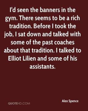 Alex Spence - I'd seen the banners in the gym. There seems to be a rich tradition. Before I took the job, I sat down and talked with some of the past coaches about that tradition. I talked to Elliot Lilien and some of his assistants.