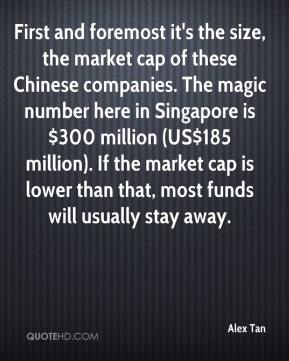 Alex Tan - First and foremost it's the size, the market cap of these Chinese companies. The magic number here in Singapore is $300 million (US$185 million). If the market cap is lower than that, most funds will usually stay away.