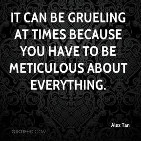 Alex Tan - It can be grueling at times because you have to be meticulous about everything.
