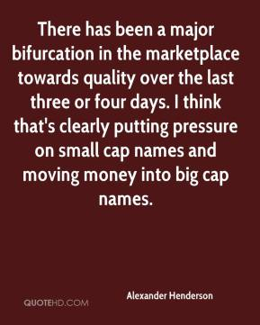 Alexander Henderson - There has been a major bifurcation in the marketplace towards quality over the last three or four days. I think that's clearly putting pressure on small cap names and moving money into big cap names.