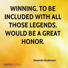 Alexandra Bodemann - Winning, to be included with all those legends, would be a great honor.