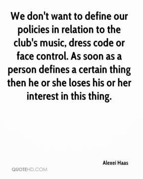 We don't want to define our policies in relation to the club's music, dress code or face control. As soon as a person defines a certain thing then he or she loses his or her interest in this thing.