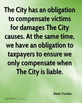 Alexis Truchan - The City has an obligation to compensate victims for damages The City causes. At the same time, we have an obligation to taxpayers to ensure we only compensate when The City is liable.