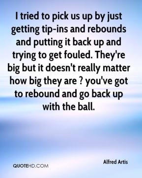 Alfred Artis - I tried to pick us up by just getting tip-ins and rebounds and putting it back up and trying to get fouled. They're big but it doesn't really matter how big they are ? you've got to rebound and go back up with the ball.