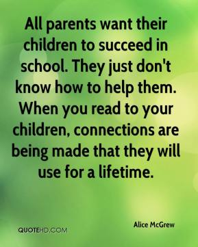 All parents want their children to succeed in school. They just don't know how to help them. When you read to your children, connections are being made that they will use for a lifetime.
