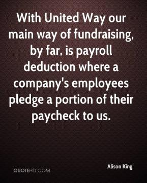 Alison King - With United Way our main way of fundraising, by far, is payroll deduction where a company's employees pledge a portion of their paycheck to us.