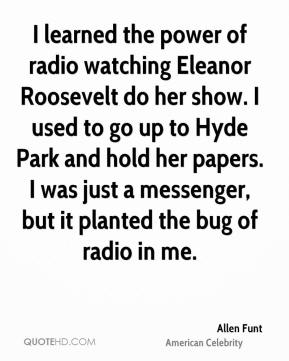 Allen Funt - I learned the power of radio watching Eleanor Roosevelt do her show. I used to go up to Hyde Park and hold her papers. I was just a messenger, but it planted the bug of radio in me.