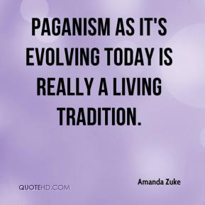 Amanda Zuke - Paganism as it's evolving today is really a living tradition.