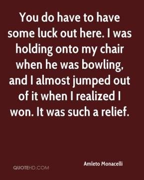 Amleto Monacelli - You do have to have some luck out here. I was holding onto my chair when he was bowling, and I almost jumped out of it when I realized I won. It was such a relief.