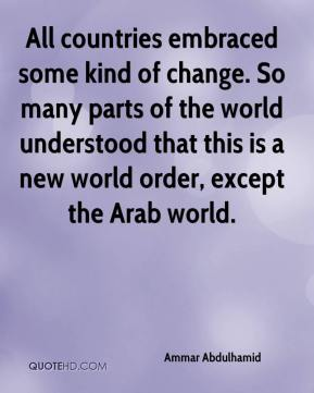 Ammar Abdulhamid - All countries embraced some kind of change. So many parts of the world understood that this is a new world order, except the Arab world.