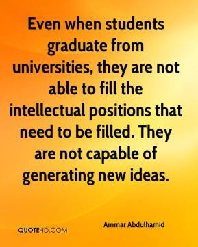 Ammar Abdulhamid - Even when students graduate from universities, they are not able to fill the intellectual positions that need to be filled. They are not capable of generating new ideas.