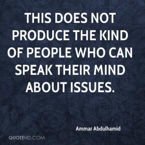 Ammar Abdulhamid - This does not produce the kind of people who can speak their mind about issues.