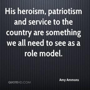 Amy Ammons - His heroism, patriotism and service to the country are something we all need to see as a role model.