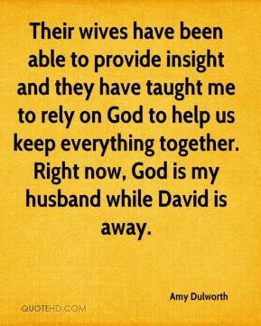 Amy Dulworth - Their wives have been able to provide insight and they have taught me to rely on God to help us keep everything together. Right now, God is my husband while David is away.