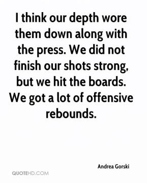 Andrea Gorski - I think our depth wore them down along with the press. We did not finish our shots strong, but we hit the boards. We got a lot of offensive rebounds.