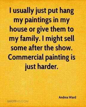 Andrea Ward - I usually just put hang my paintings in my house or give them to my family. I might sell some after the show. Commercial painting is just harder.
