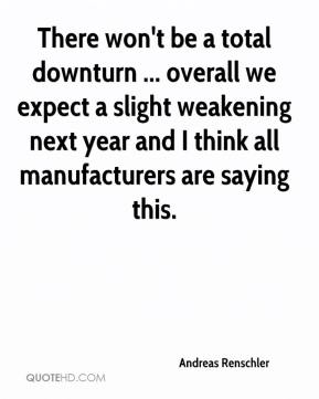 Andreas Renschler - There won't be a total downturn ... overall we expect a slight weakening next year and I think all manufacturers are saying this.