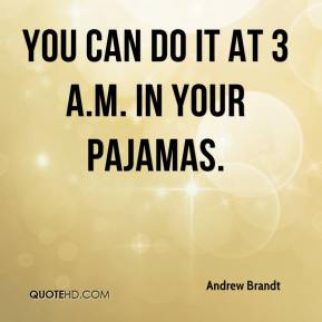 Andrew Brandt - You can do it at 3 a.m. in your pajamas.