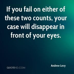Andrew Levy - If you fail on either of these two counts, your case will disappear in front of your eyes.