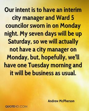 Our intent is to have an interim city manager and Ward 5 councilor sworn in on Monday night. My seven days will be up Saturday, so we will actually not have a city manager on Monday, but, hopefully, we'll have one Tuesday morning and it will be business as usual.