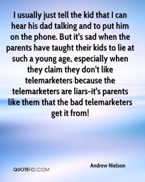 Andrew Nielson - I usually just tell the kid that I can hear his dad talking and to put him on the phone. But it's sad when the parents have taught their kids to lie at such a young age, especially when they claim they don't like telemarketers because the telemarketers are liars-it's parents like them that the bad telemarketers get it from!