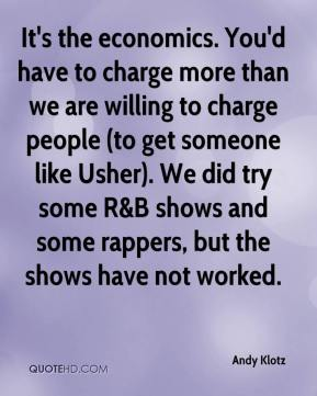 Andy Klotz - It's the economics. You'd have to charge more than we are willing to charge people (to get someone like Usher). We did try some R&B shows and some rappers, but the shows have not worked.