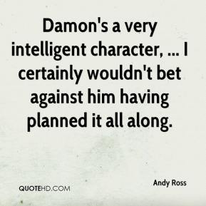 Andy Ross - Damon's a very intelligent character, ... I certainly wouldn't bet against him having planned it all along.