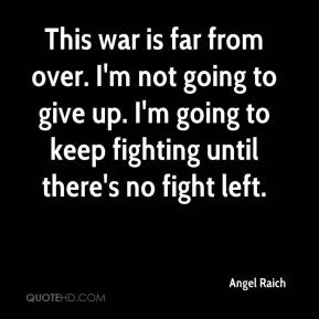 Angel Raich - This war is far from over. I'm not going to give up. I'm going to keep fighting until there's no fight left.