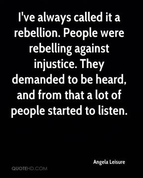 Angela Leisure - I've always called it a rebellion. People were rebelling against injustice. They demanded to be heard, and from that a lot of people started to listen.