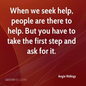 Angie Ridings - When we seek help, people are there to help. But you have to take the first step and ask for it.