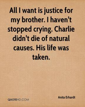 All I want is justice for my brother. I haven't stopped crying. Charlie didn't die of natural causes. His life was taken.