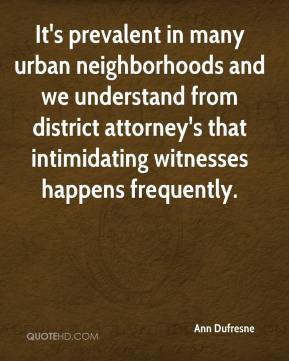 Ann Dufresne - It's prevalent in many urban neighborhoods and we understand from district attorney's that intimidating witnesses happens frequently.