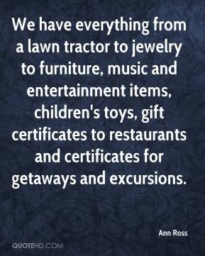 Ann Ross - We have everything from a lawn tractor to jewelry to furniture, music and entertainment items, children's toys, gift certificates to restaurants and certificates for getaways and excursions.