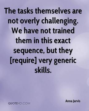 Anna Jarvis - The tasks themselves are not overly challenging. We have not trained them in this exact sequence, but they [require] very generic skills.