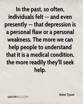 Anne Tyson - In the past, so often, individuals felt -- and even presently -- that depression is a personal flaw or a personal weakness. The more we can help people to understand that it is a medical condition, the more readily they'll seek help.