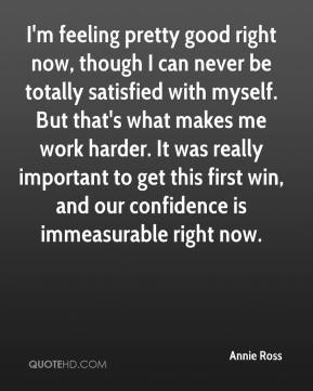 Annie Ross - I'm feeling pretty good right now, though I can never be totally satisfied with myself. But that's what makes me work harder. It was really important to get this first win, and our confidence is immeasurable right now.