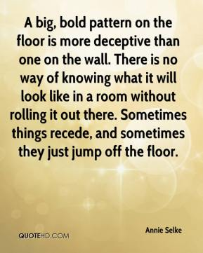Annie Selke - A big, bold pattern on the floor is more deceptive than one on the wall. There is no way of knowing what it will look like in a room without rolling it out there. Sometimes things recede, and sometimes they just jump off the floor.