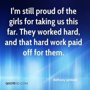 Anthony Jamison - I'm still proud of the girls for taking us this far. They worked hard, and that hard work paid off for them.