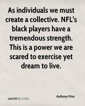 As individuals we must create a collective. NFL's black players have a tremendous strength. This is a power we are scared to exercise yet dream to live.