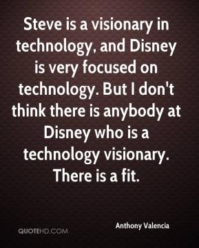 Steve is a visionary in technology, and Disney is very focused on technology. But I don't think there is anybody at Disney who is a technology visionary. There is a fit.