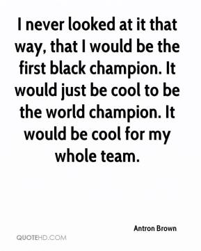 Antron Brown - I never looked at it that way, that I would be the first black champion. It would just be cool to be the world champion. It would be cool for my whole team.