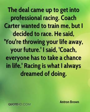 Antron Brown - The deal came up to get into professional racing. Coach Carter wanted to train me, but I decided to race. He said, 'You're throwing your life away, your future.' I said, 'Coach, everyone has to take a chance in life.' Racing is what I always dreamed of doing.