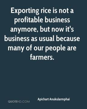 Exporting rice is not a profitable business anymore, but now it's business as usual because many of our people are farmers.