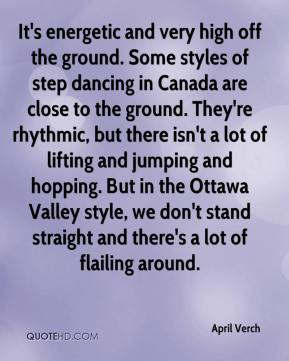 April Verch - It's energetic and very high off the ground. Some styles of step dancing in Canada are close to the ground. They're rhythmic, but there isn't a lot of lifting and jumping and hopping. But in the Ottawa Valley style, we don't stand straight and there's a lot of flailing around.