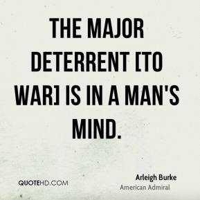Arleigh Burke - The major deterrent [to war] is in a man's mind.
