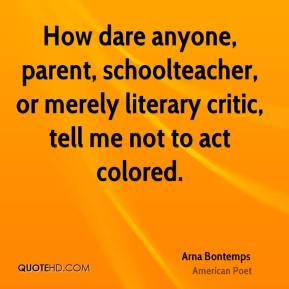 How dare anyone, parent, schoolteacher, or merely literary critic, tell me not to act colored.