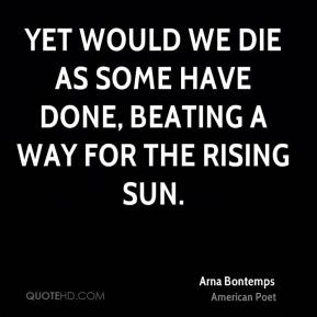 Yet would we die as some have done, beating a way for the rising sun.